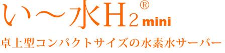 い~水H2mini